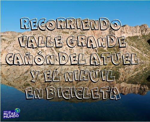 Recorriendo Valle Grande – Cañón del Atuel – El Nihuil en bicicleta